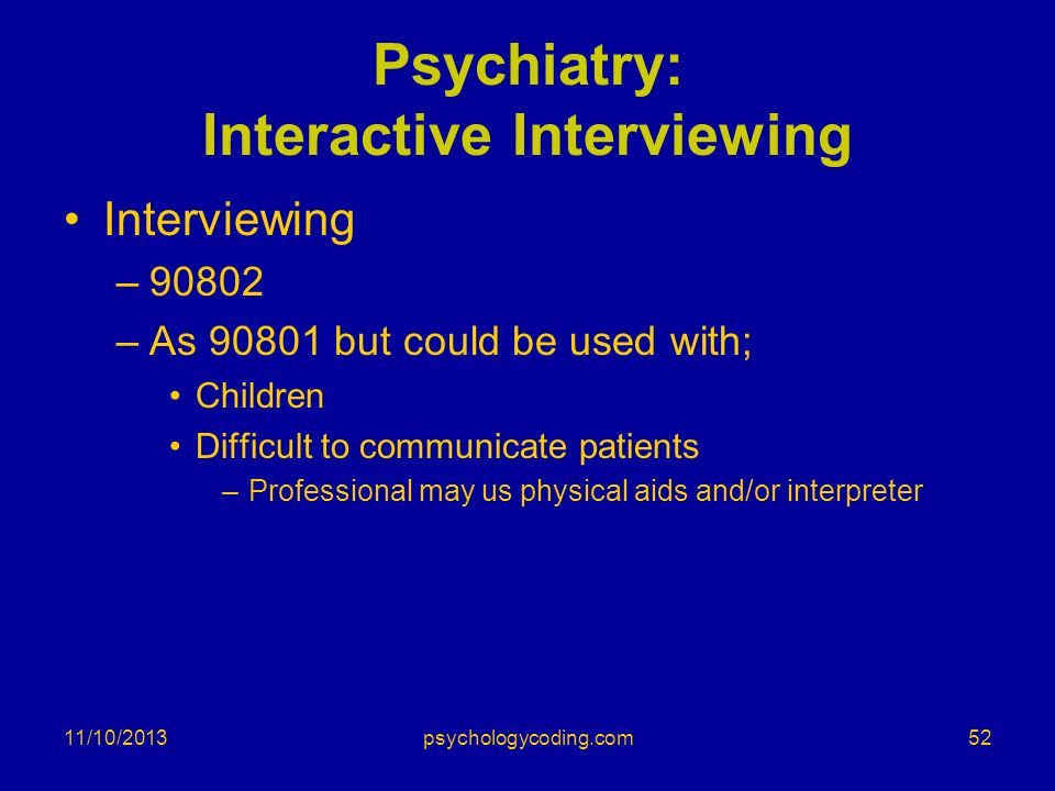 11/10/2013 Psychiatry: Interactive Interviewing Interviewing –90802 –As 90801 but could be used with; Children Difficult to communicate patients –Prof