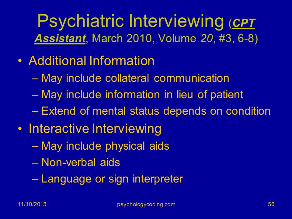 Psychiatric Interviewing (CPT Assistant, March 2010, Volume 20, #3, 6-8) Additional Information –May include collateral communication –May include inf