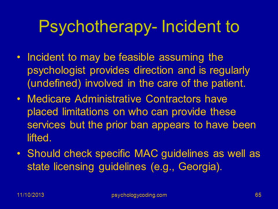 11/10/2013 Psychotherapy- Incident to Incident to may be feasible assuming the psychologist provides direction and is regularly (undefined) involved i
