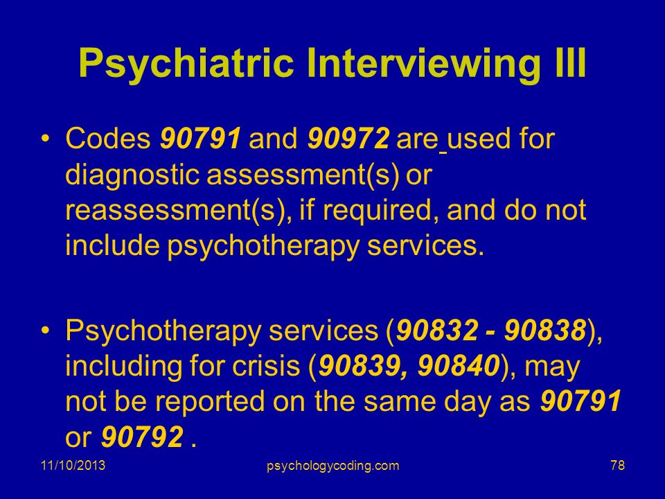 Psychiatric Interviewing III Codes 90791 and 90972 are used for diagnostic assessment(s) or reassessment(s), if required, and do not include psychothe