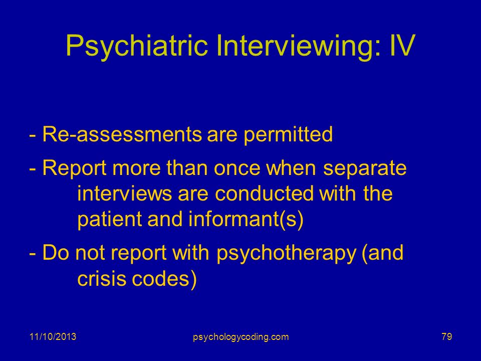 Psychiatric Interviewing: IV - Re-assessments are permitted - Report more than once when separate interviews are conducted with the patient and inform
