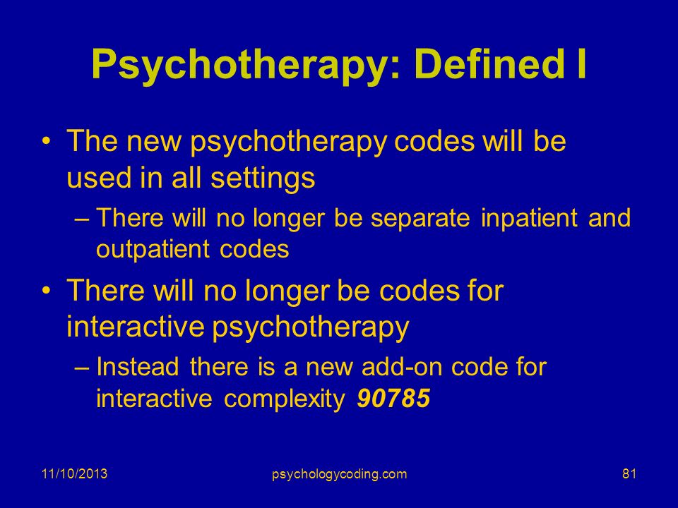 Psychotherapy: Defined I The new psychotherapy codes will be used in all settings –There will no longer be separate inpatient and outpatient codes The