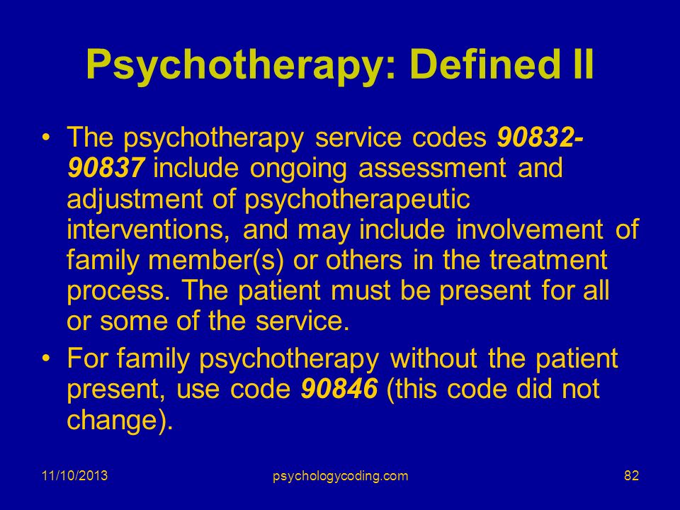Psychotherapy: Defined II The psychotherapy service codes 90832- 90837 include ongoing assessment and adjustment of psychotherapeutic interventions, a