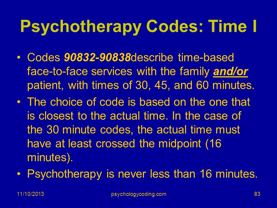 Psychotherapy Codes: Time I Codes 90832-90838describe time-based face-to-face services with the family and/or patient, with times of 30, 45, and 60 mi