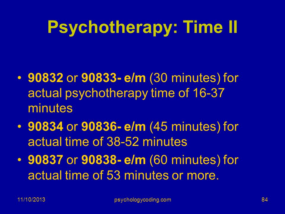 Psychotherapy: Time II 90832 or 90833- e/m (30 minutes) for actual psychotherapy time of 16-37 minutes 90834 or 90836- e/m (45 minutes) for actual tim