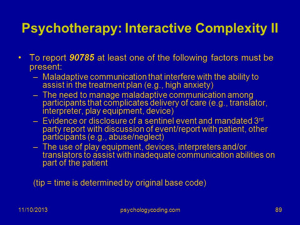 Psychotherapy: Interactive Complexity II To report 90785 at least one of the following factors must be present: –Maladaptive communication that interf