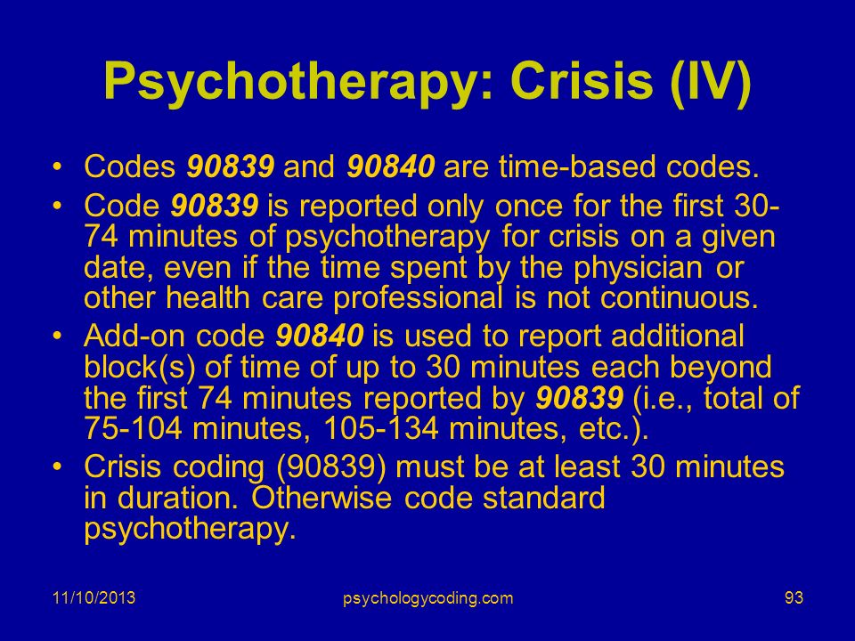 Psychotherapy: Crisis (IV) Codes 90839 and 90840 are time-based codes. Code 90839 is reported only once for the first 30- 74 minutes of psychotherapy