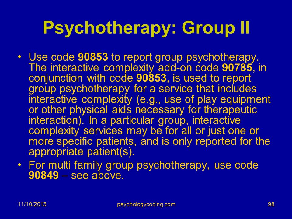 Psychotherapy: Group II Use code 90853 to report group psychotherapy. The interactive complexity add-on code 90785, in conjunction with code 90853, is