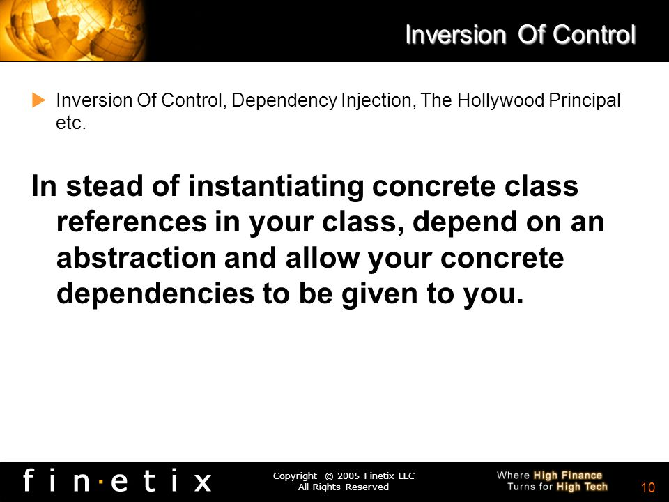 Copyright © 2005 Finetix LLC All Rights Reserved 9 Inversion of Control Example: public class Foo { private IBar bar; private IBaz baz; public Foo(IBa