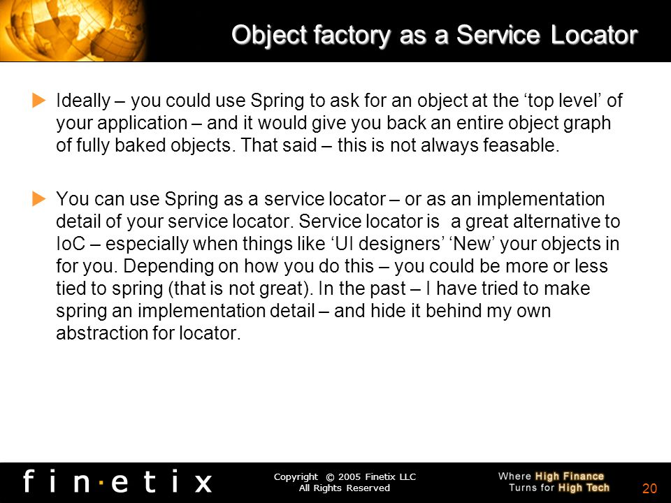 Copyright © 2005 Finetix LLC All Rights Reserved 19 Object Factory –The thing that creates object instances for you –You ask the object factory for a named item – it returns an instance to you – either a singleton or a prototype.