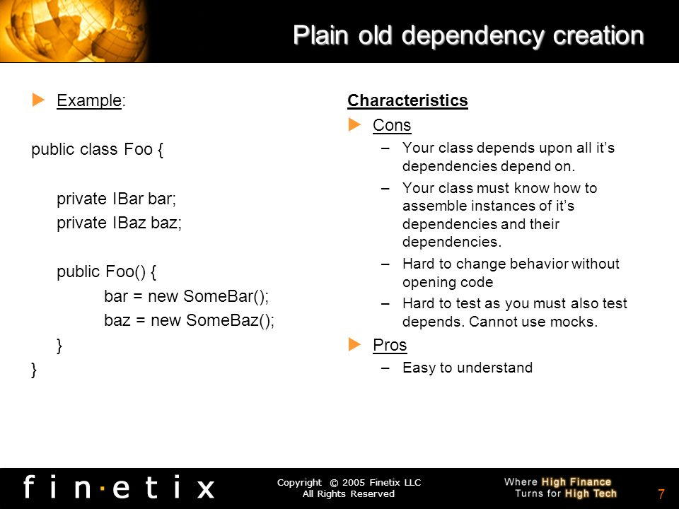 Copyright © 2005 Finetix LLC All Rights Reserved 6 Dependency Resolution Plain old way –new your dependencies Service Locator –use a locator to get instances of your dependencies Dependency Injection –Get your dependencies handed to you.