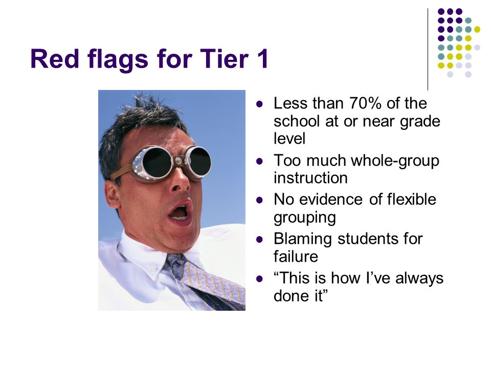 Red flags for Tier 1 Less than 70% of the school at or near grade level Too much whole-group instruction No evidence of flexible grouping Blaming stud