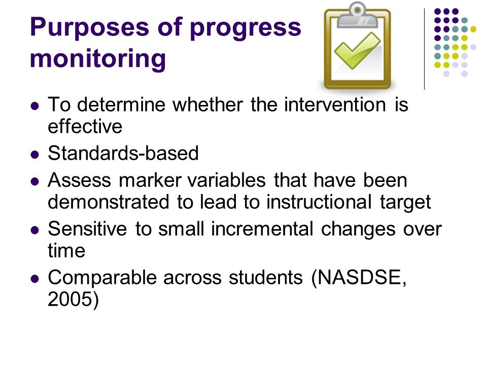 Purposes of progress monitoring To determine whether the intervention is effective Standards-based Assess marker variables that have been demonstrated