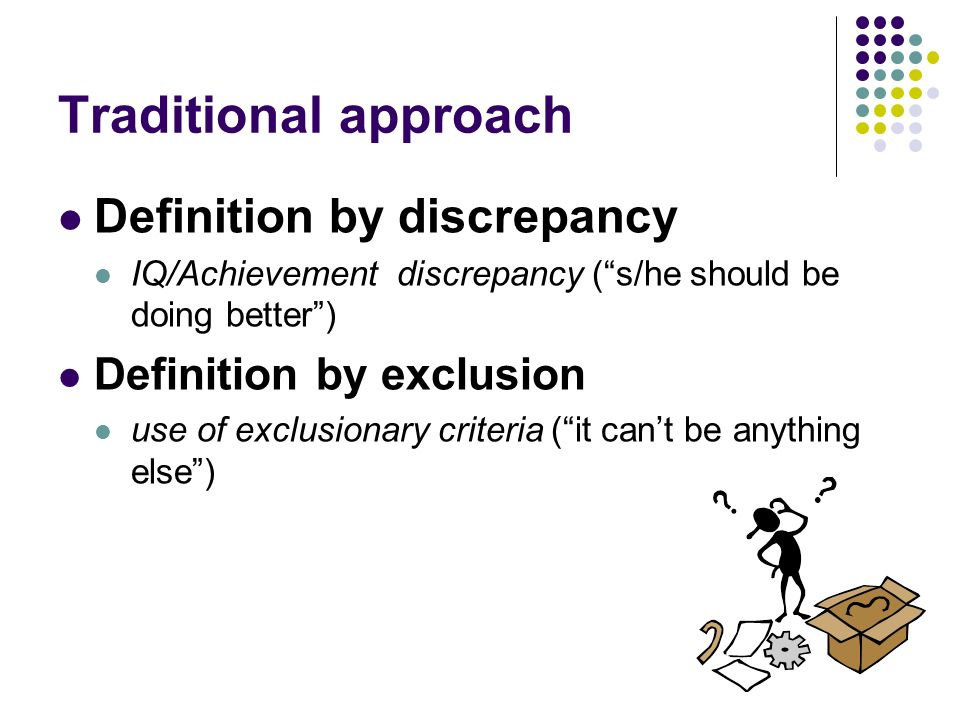 Traditional approach Definition by discrepancy IQ/Achievement discrepancy (s/he should be doing better) Definition by exclusion use of exclusionary cr
