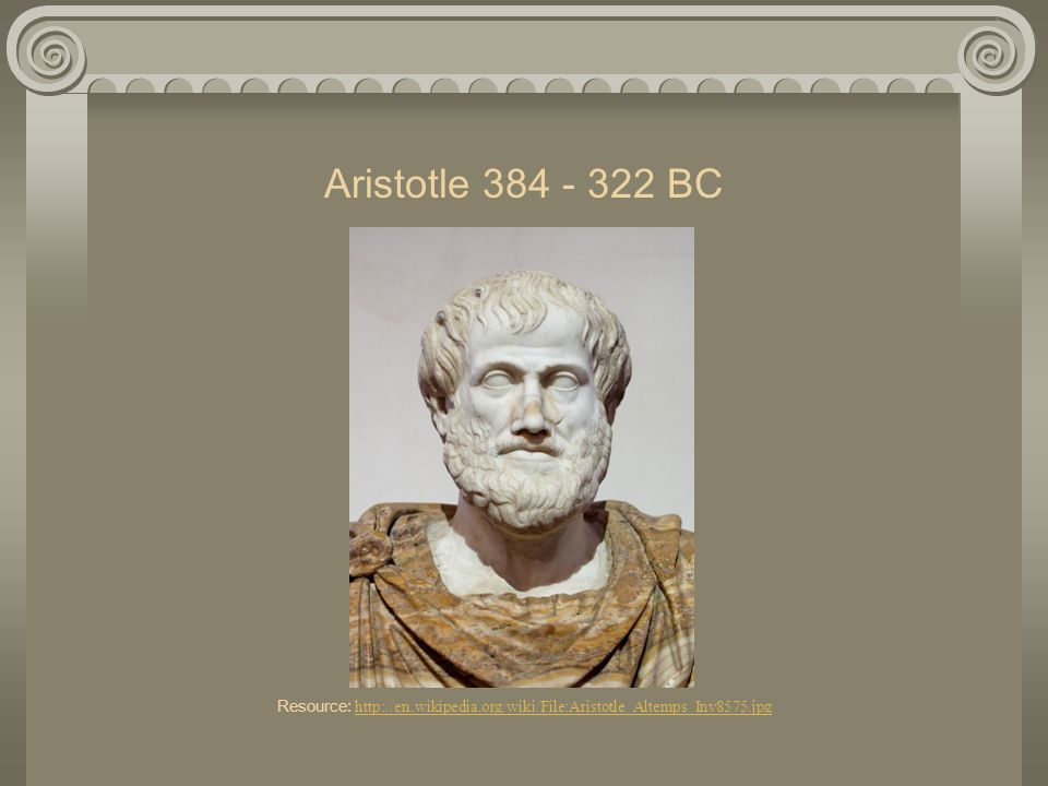 Aristotle 384 - 322 BC Resource: http://en.wikipedia.org/wiki/File:Aristotle_Altemps_Inv8575.jpg http://en.wikipedia.org/wiki/File:Aristotle_Altemps_I
