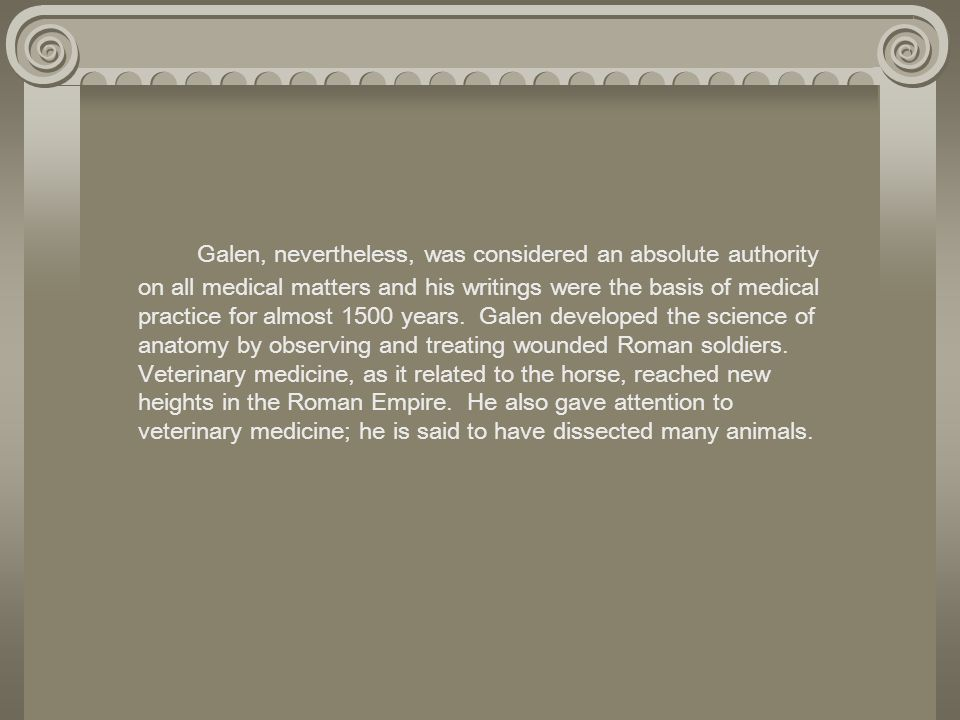 Galen, nevertheless, was considered an absolute authority on all medical matters and his writings were the basis of medical practice for almost 1500 y