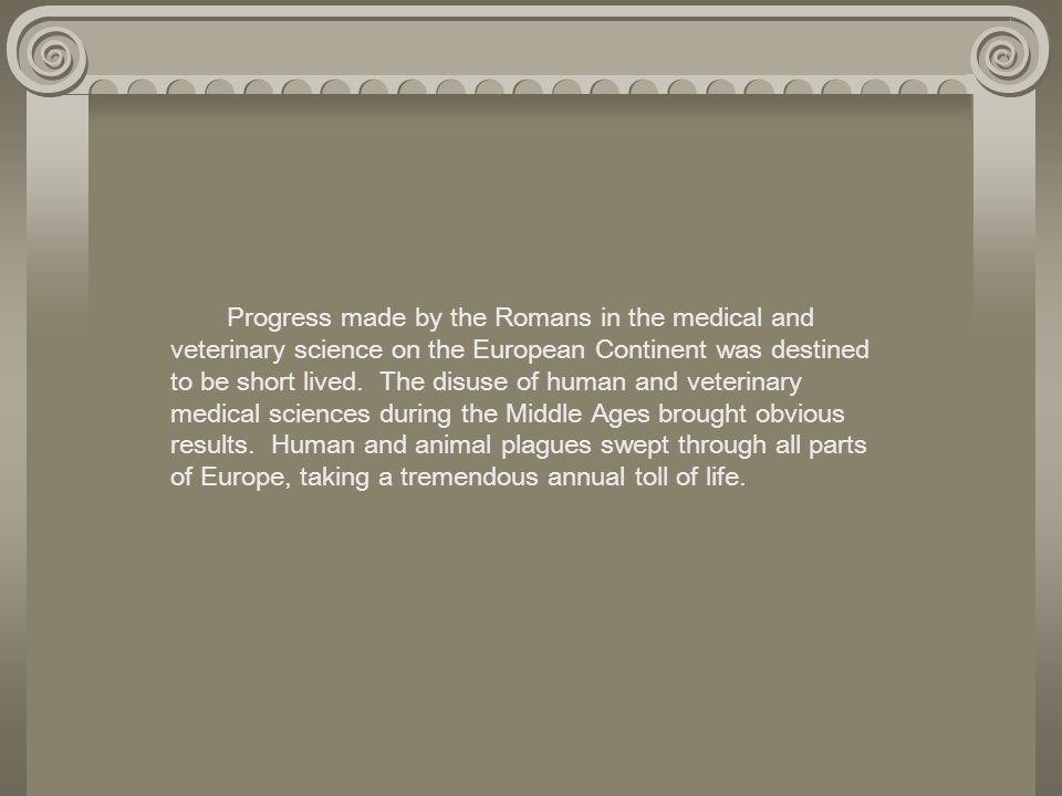 Progress made by the Romans in the medical and veterinary science on the European Continent was destined to be short lived. The disuse of human and ve