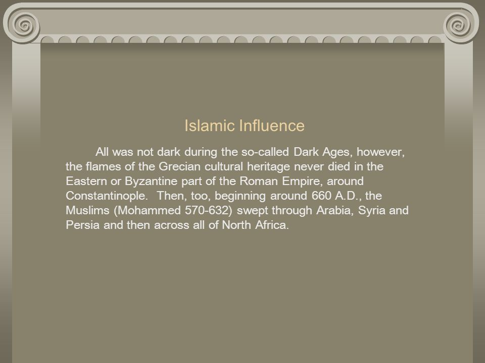 Islamic Influence All was not dark during the so-called Dark Ages, however, the flames of the Grecian cultural heritage never died in the Eastern or B