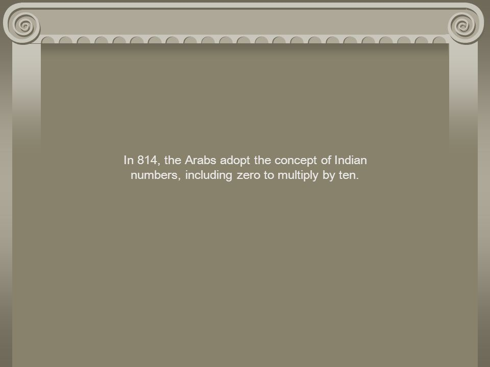 In 814, the Arabs adopt the concept of Indian numbers, including zero to multiply by ten.