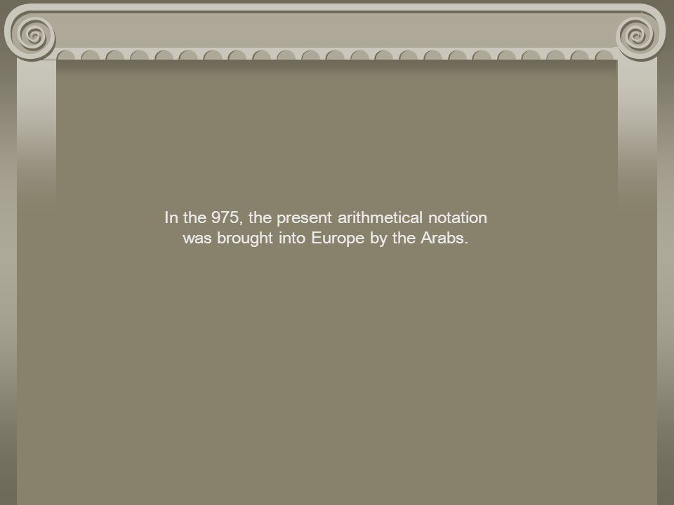 In the 975, the present arithmetical notation was brought into Europe by the Arabs.