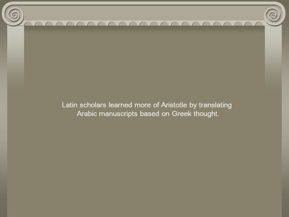 Latin scholars learned more of Aristotle by translating Arabic manuscripts based on Greek thought.