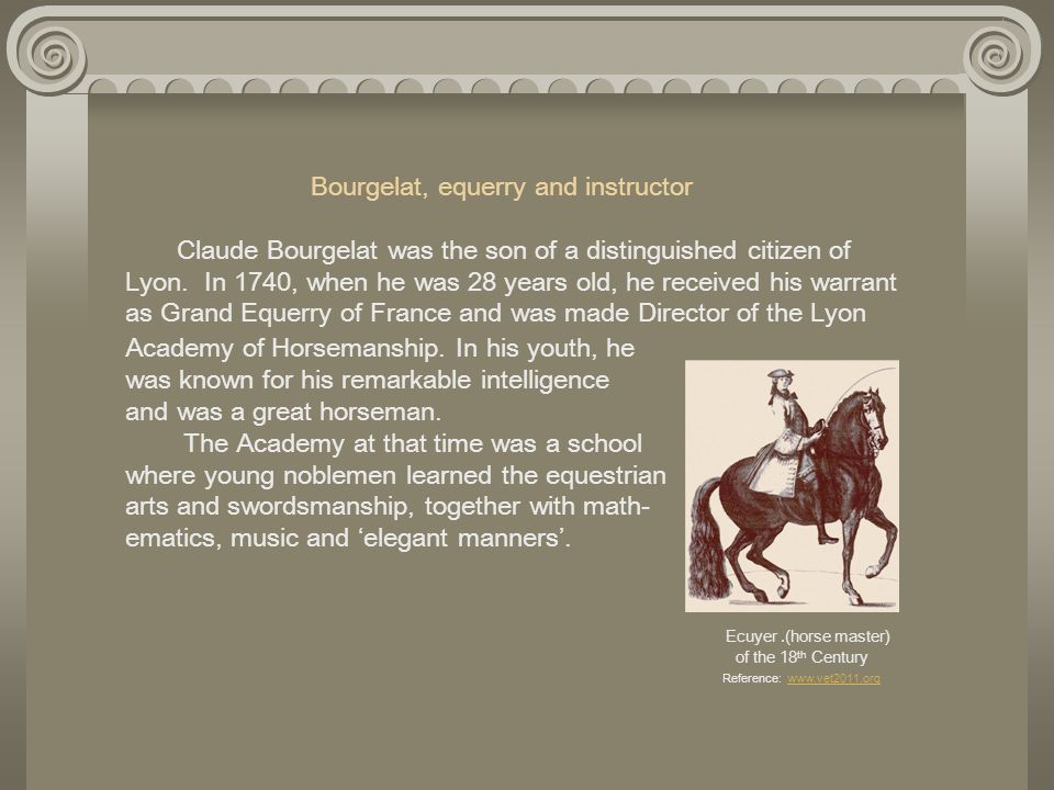 Bourgelat, equerry and instructor Claude Bourgelat was the son of a distinguished citizen of Lyon. In 1740, when he was 28 years old, he received his
