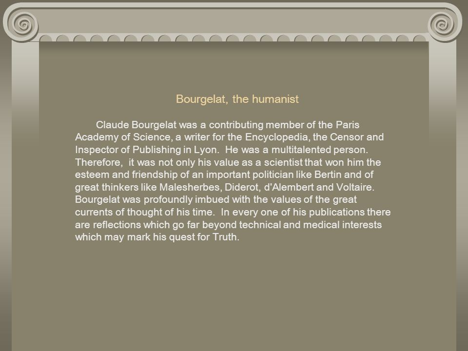 Bourgelat, the humanist Claude Bourgelat was a contributing member of the Paris Academy of Science, a writer for the Encyclopedia, the Censor and Insp