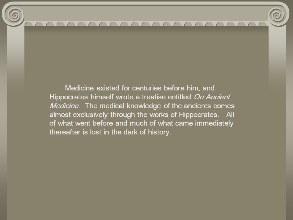 Medicine existed for centuries before him, and Hippocrates himself wrote a treatise entitled On Ancient Medicine. The medical knowledge of the ancient
