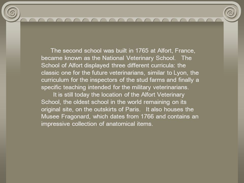 The second school was built in 1765 at Alfort, France, became known as the National Veterinary School. The School of Alfort displayed three different
