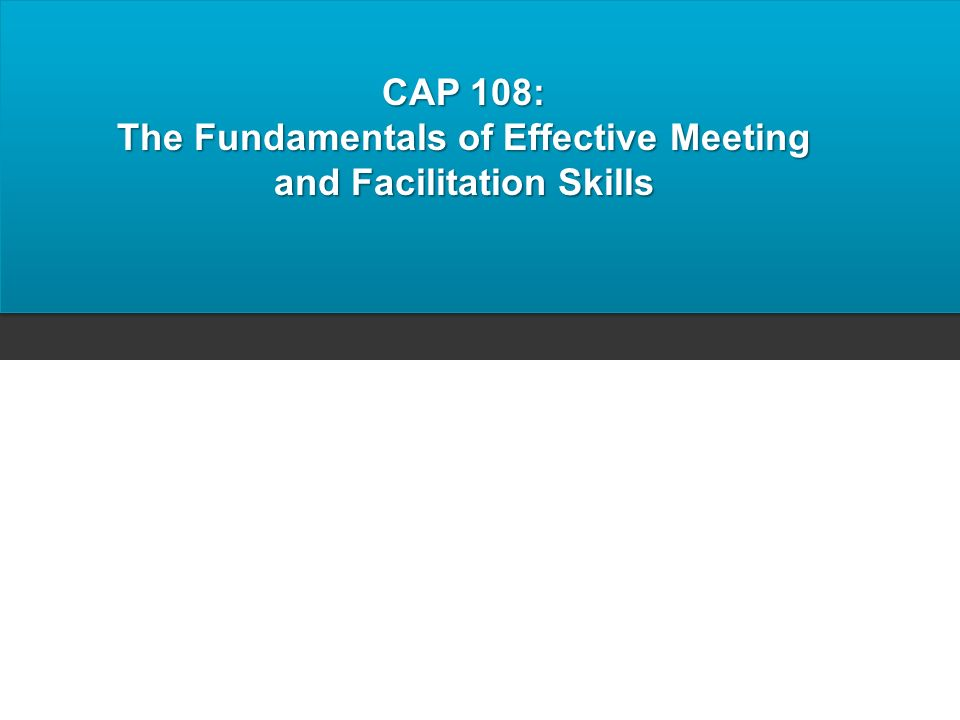 CAP 108: The Fundamentals of Effective Meeting and Facilitation Skills