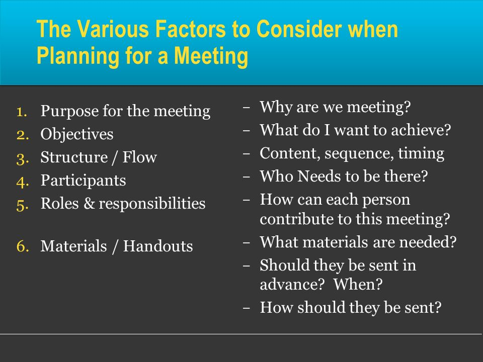 The Various Factors to Consider when Planning for a Meeting 1.Purpose for the meeting 2.Objectives 3.Structure / Flow 4.Participants 5.Roles & respons