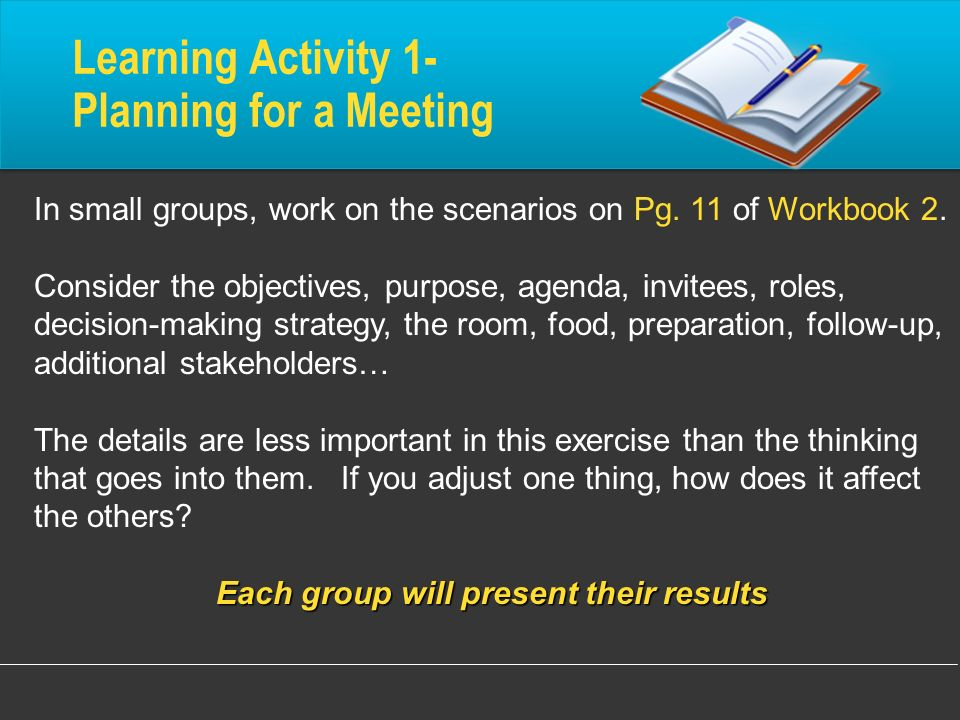 Learning Activity 1- Planning for a Meeting In small groups, work on the scenarios on Pg. 11 of Workbook 2. Consider the objectives, purpose, agenda,