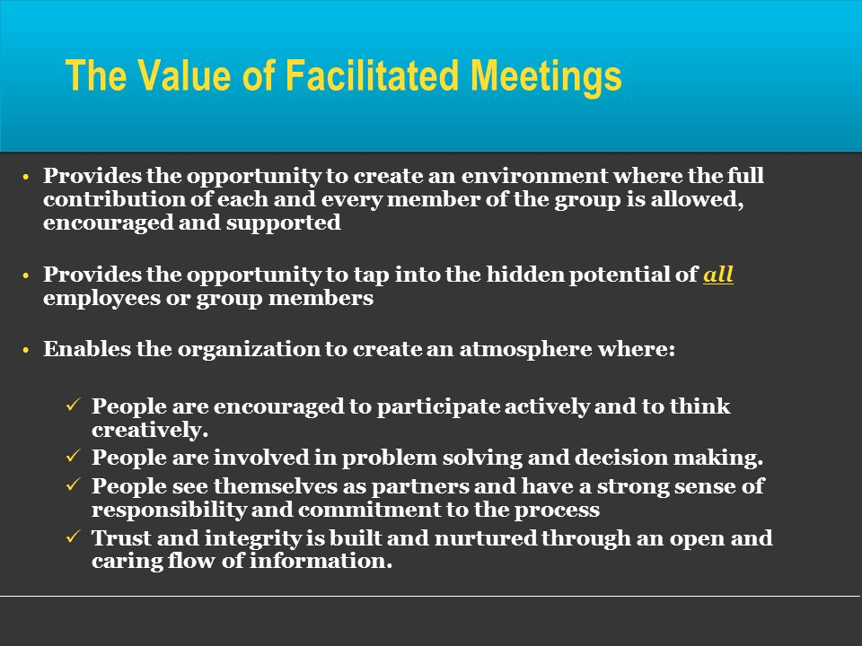 The Value of Facilitated Meetings Provides the opportunity to create an environment where the full contribution of each and every member of the group