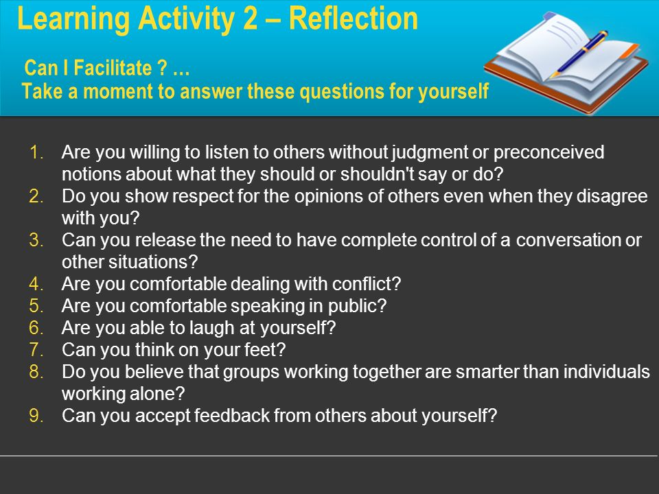 Learning Activity 2 – Reflection Can I Facilitate ? … Take a moment to answer these questions for yourself 1.Are you willing to listen to others witho