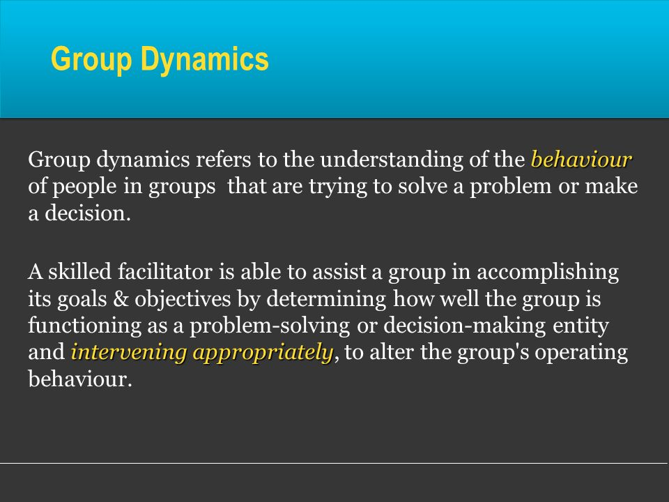 Group Dynamics behaviour Group dynamics refers to the understanding of the behaviour of people in groups that are trying to solve a problem or make a