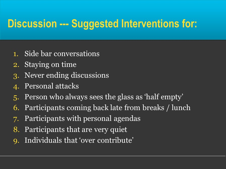 Discussion --- Suggested Interventions for: 1.Side bar conversations 2.Staying on time 3.Never ending discussions 4.Personal attacks 5.Person who alwa