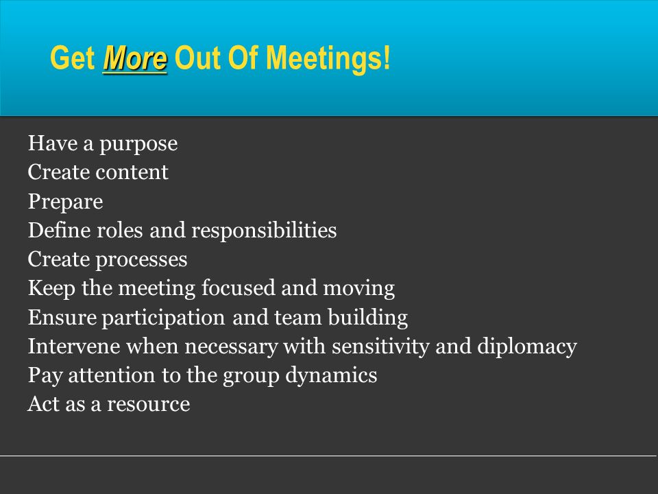 More Get More Out Of Meetings! Have a purpose Create content Prepare Define roles and responsibilities Create processes Keep the meeting focused and m