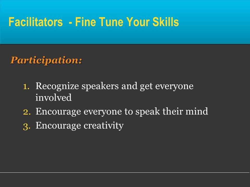 Facilitators - Fine Tune Your SkillsParticipation: 1.Recognize speakers and get everyone involved 2.Encourage everyone to speak their mind 3.Encourage