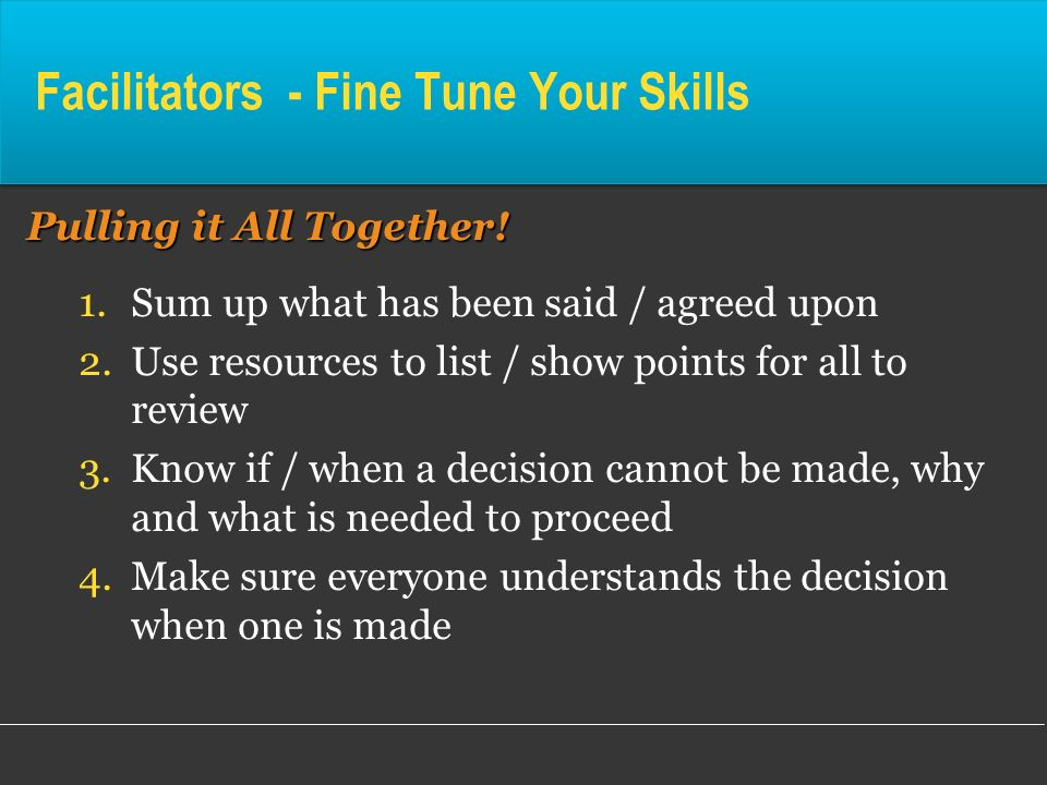 Facilitators - Fine Tune Your Skills Pulling it All Together! 1.Sum up what has been said / agreed upon 2.Use resources to list / show points for all