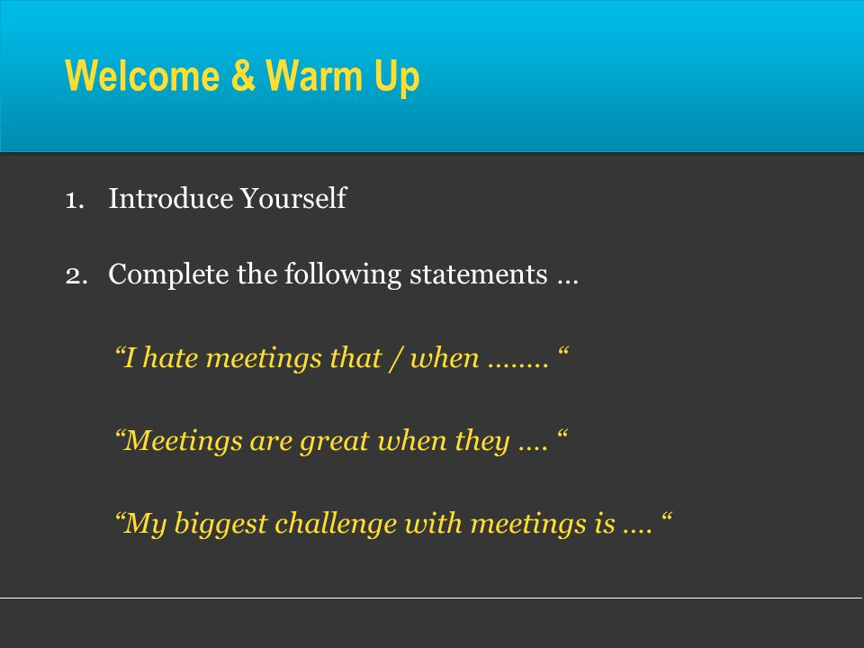 Welcome & Warm Up 1.Introduce Yourself 2.Complete the following statements … I hate meetings that / when …….. Meetings are great when they …. My bigge