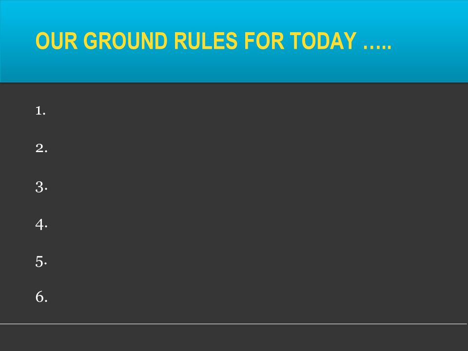 OUR GROUND RULES FOR TODAY ….. 1. 2. 3. 4. 5. 6.