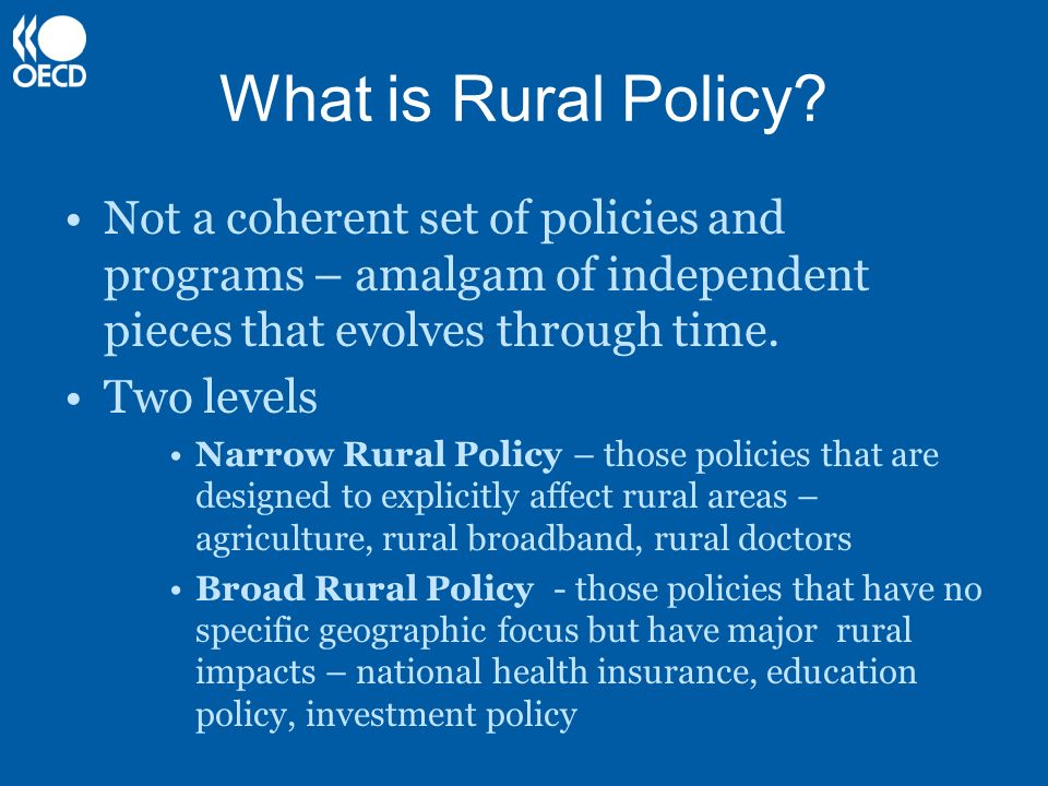 What is Rural Policy? Not a coherent set of policies and programs – amalgam of independent pieces that evolves through time. Two levels Narrow Rural P