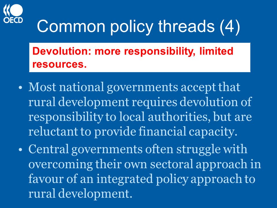 Common policy threads (4) Most national governments accept that rural development requires devolution of responsibility to local authorities, but are