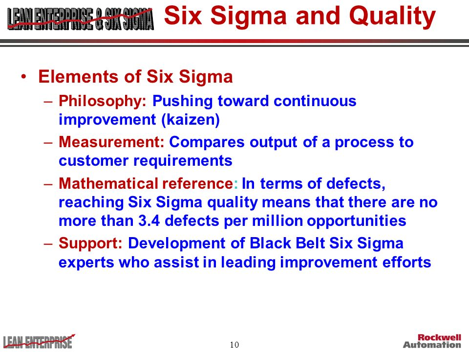10 Six Sigma and Quality Elements of Six Sigma –Philosophy: Pushing toward continuous improvement (kaizen) –Measurement: Compares output of a process