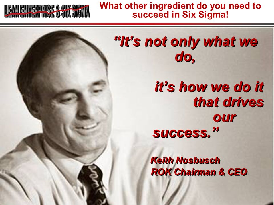 11 Its not only what we do, its how we do it that drives our success. Keith Nosbusch ROK Chairman & CEO What other ingredient do you need to succeed i