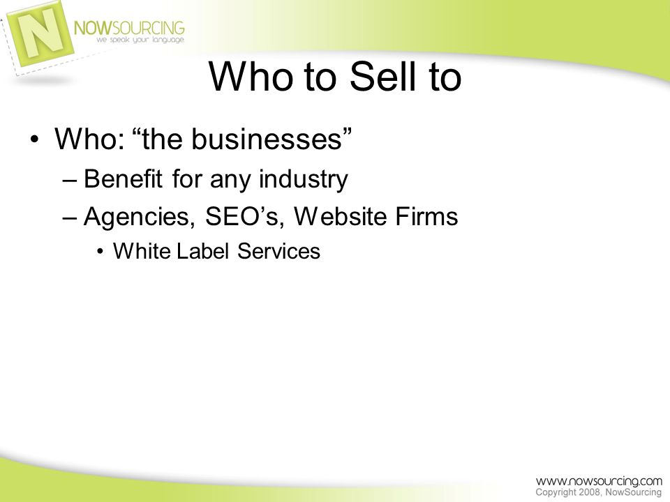 Who to Sell to Who: the businesses –Benefit for any industry –Agencies, SEOs, Website Firms White Label Services