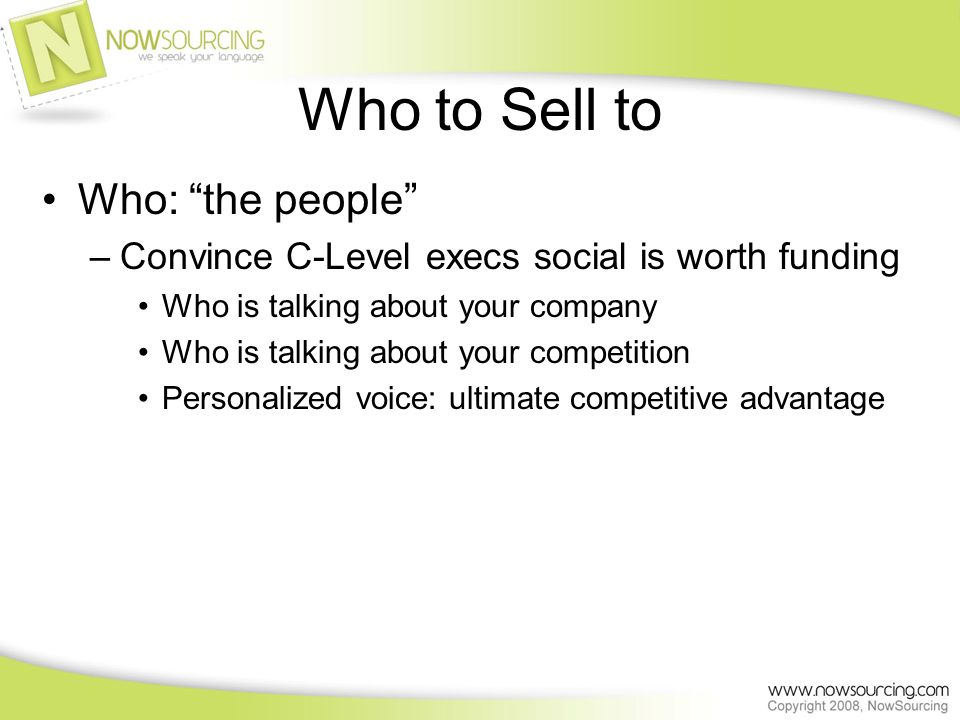 Who to Sell to Who: the people –Convince C-Level execs social is worth funding Who is talking about your company Who is talking about your competition Personalized voice: ultimate competitive advantage