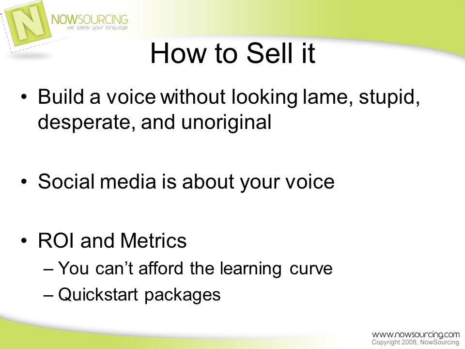 How to Sell it Build a voice without looking lame, stupid, desperate, and unoriginal Social media is about your voice ROI and Metrics –You cant afford the learning curve –Quickstart packages
