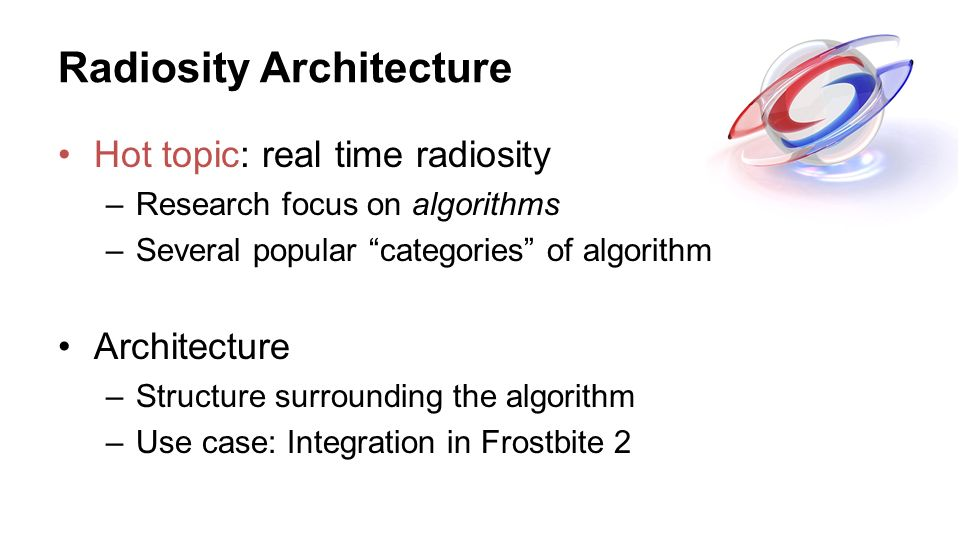 Radiosity Architecture Hot topic: real time radiosity –Research focus on algorithms –Several popular categories of algorithm Architecture –Structure s