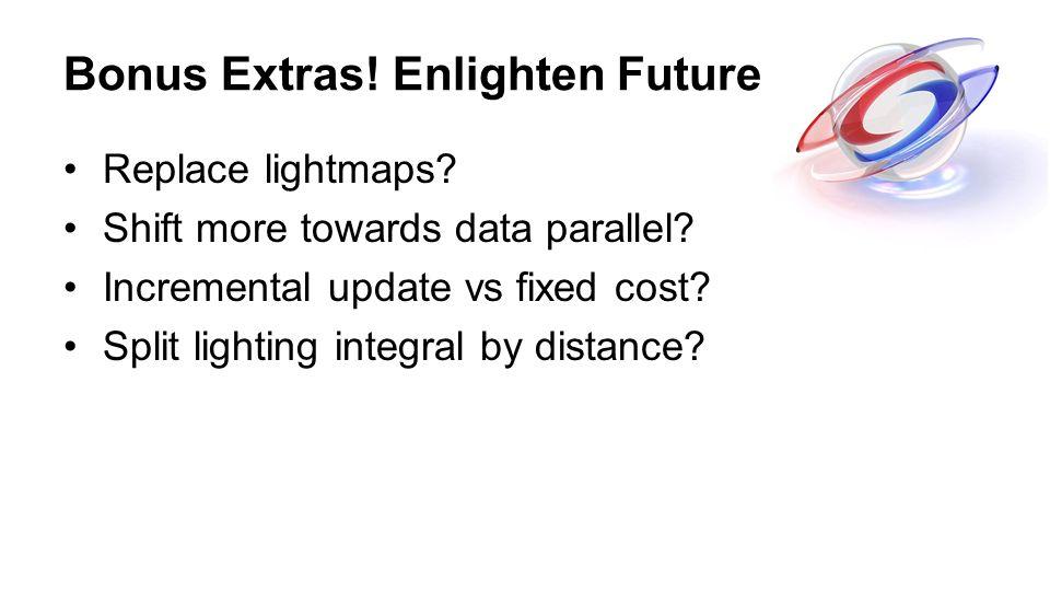 Bonus Extras! Enlighten Future Replace lightmaps? Shift more towards data parallel? Incremental update vs fixed cost? Split lighting integral by dista